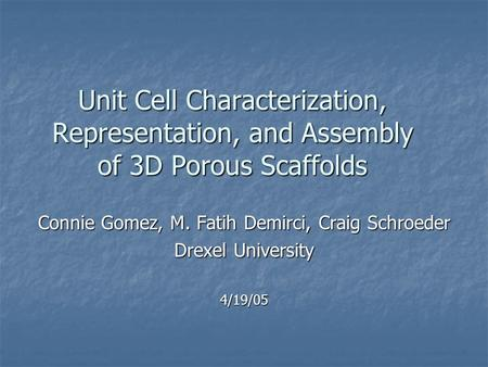 Unit Cell Characterization, Representation, and Assembly of 3D Porous Scaffolds Connie Gomez, M. Fatih Demirci, Craig Schroeder Drexel University 4/19/05.