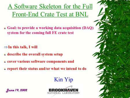 June 19, 2002 A Software Skeleton for the Full Front-End Crate Test at BNL Goal: to provide a working data acquisition (DAQ) system for the coming full.