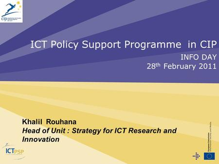 ICT Policy Support Programme in CIP INFO DAY 28 th February 2011 Khalil Rouhana Head of Unit : Strategy for ICT Research and Innovation.
