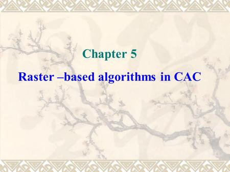 Chapter 5 Raster –based algorithms in CAC. 5.1 area filling algorithm 5.2 distance transformation graph and skeleton graph generation algorithm 5.3 convolution.