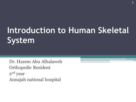 Introduction to Human Skeletal System Dr. Hazem Abu Alhalaweh Orthopedic Resident 2 nd year Annajah national hospital 1.