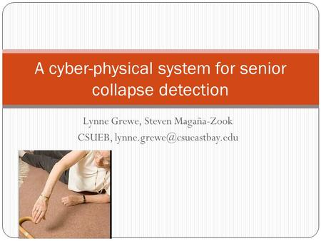 Lynne Grewe, Steven Magaña-Zook CSUEB, A cyber-physical system for senior collapse detection.