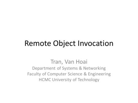 Remote Object Invocation Tran, Van Hoai Department of Systems & Networking Faculty of Computer Science & Engineering HCMC University of Technology.