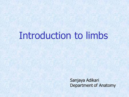 Introduction to limbs Sanjaya Adikari Department of Anatomy.