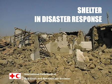 SHELTER IN DISASTER RESPONSE International Federation of Red Cross and Red Crescent Societies.