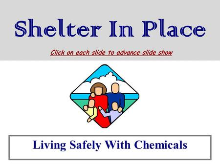 Shelter In Place Living Safely With Chemicals Click on each slide to advance slide show.