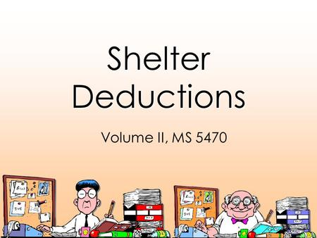 Shelter Deductions Volume II, MS 5470. Shelter Expenses Are: Expenses incurred to occupy a given shelter or leading to ownership of shelter, including: