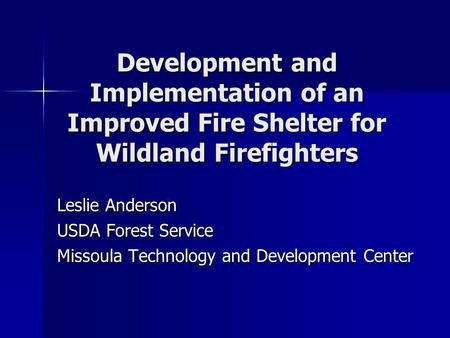 Development and Implementation of an Improved Fire Shelter for Wildland Firefighters Leslie Anderson USDA Forest Service Missoula Technology and Development.
