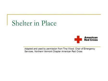 Shelter in Place Adapted and used by permission from Tina Wood, Chair of Emergency Services, Northern Vermont Chapter American Red Cross.