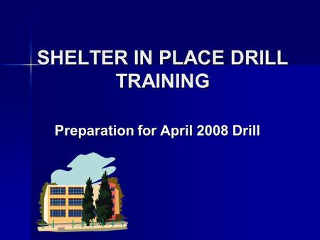 SHELTER IN PLACE DRILL TRAINING Preparation for April 2008 Drill.