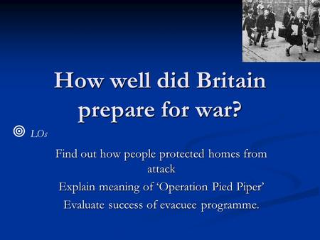 How well did Britain prepare for war? Find out how people protected homes from attack Explain meaning of 'Operation Pied Piper' Evaluate success of evacuee.