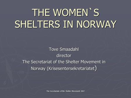 The Secretariate of the Shelter Movement 2007 THE WOMEN`S SHELTERS IN NORWAY Tove Smaadahl director The Secretariat of the Shelter Movement in Norway (Krisesentersekretariatet.