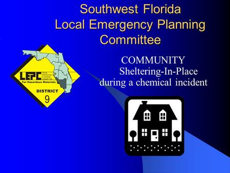 Southwest Florida Local Emergency Planning Committee COMMUNITY Sheltering-In-Place during a chemical incident.