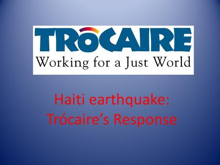 Haiti earthquake: Trócaire's Response. Haiti: Fact file Haiti is and island located in the Caribbean. Capital: Port-au-Prince Population: 8,400,000 Language: