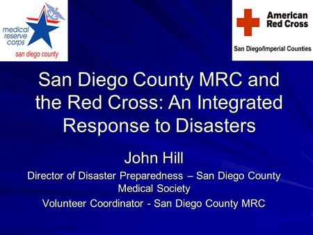 San Diego County MRC and the Red Cross: An Integrated Response to Disasters John Hill Director of Disaster Preparedness – San Diego County Medical Society.