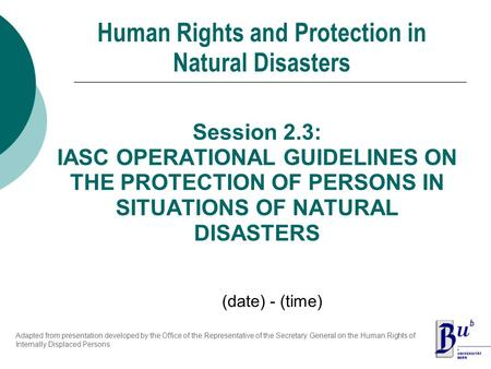 Session 2.3: IASC OPERATIONAL GUIDELINES ON THE PROTECTION OF PERSONS IN SITUATIONS OF NATURAL DISASTERS Human Rights and Protection in Natural Disasters.