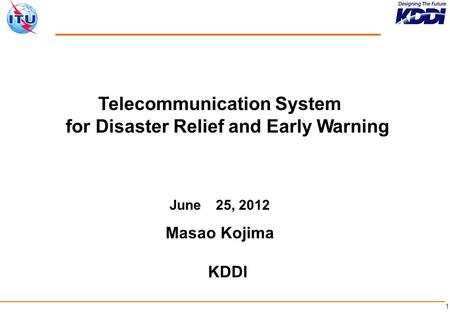 1 Telecommunication System for <strong>Disaster</strong> Relief and Early Warning June 25, 2012 Masao Kojima KDDI.