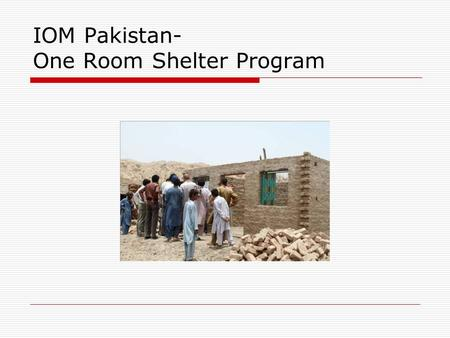 IOM Pakistan- One Room Shelter Program. The Program  The IOM ORS program is a shelter assistance program aimed at providing permanent shelter to the.