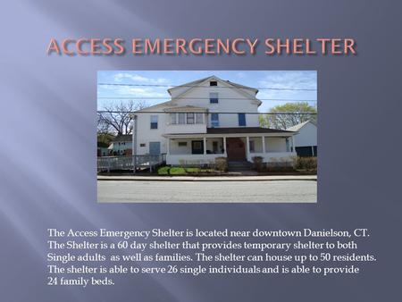 The Access Emergency Shelter is located near downtown Danielson, CT. The Shelter is a 60 day shelter that provides temporary shelter to both Single adults.