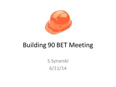 Building 90 BET Meeting S.Synarski 6/11/14. Agenda Reminder: Sign up for Lab Alert (2 min) October Drop, Cover, Hold, Evacuate Drill: Oct 16, 10:16am.