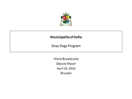 Municipality of Sofia Stray Dogs Program Maria Boyadjiyska Deputy Mayor April 10, 2014 Brussels.