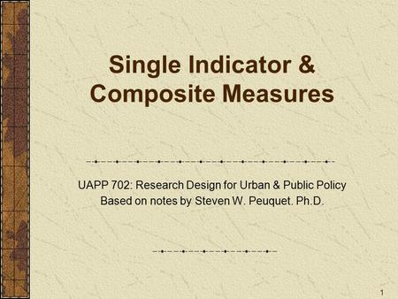 1 Single Indicator & Composite Measures UAPP 702: Research Design for Urban & Public Policy Based on notes by Steven W. Peuquet. Ph.D.