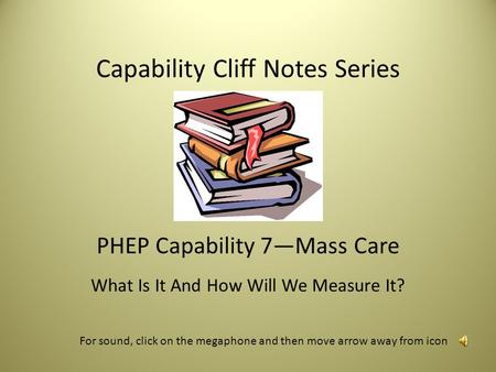 Capability Cliff Notes Series PHEP Capability 7—Mass Care What Is It And How Will We Measure It? For sound, click on the megaphone and then move arrow.