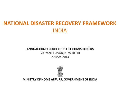 NATIONAL DISASTER RECOVERY FRAMEWORK INDIA ANNUAL CONFERENCE OF RELIEF COMISSIONERS VIGYAN BHAVAN, NEW DELHI 27 MAY 2014 MINISTRY OF HOME AFFAIRS, GOVERNMENT.
