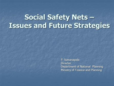 Social Safety Nets – Issues and Future Strategies P. Sumanapala Director Department of National Planning Ministry of Finance and Planning.