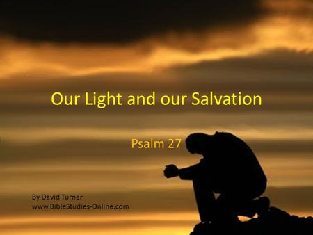 Our Light and our Salvation Psalm 27 By David Turner www.BibleStudies-Online.com.