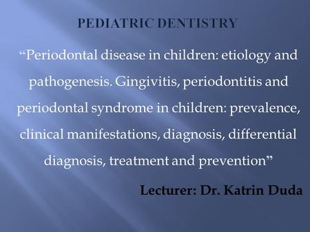 "Pediatric Dentistry ""Periodontal disease in children: etiology and pathogenesis. Gingivitis, periodontitis and periodontal syndrome in children: prevalence,"