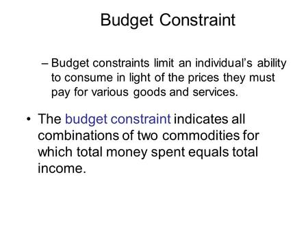 Budget Constraint –Budget constraints limit an individual's ability to consume in light of the prices they must pay for various goods and services. The.