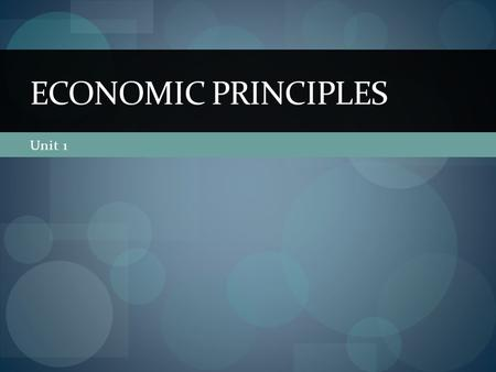 ECONOMIC PRINCIPLES Unit 1.