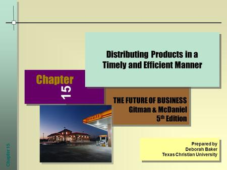 Chapter 15 THE FUTURE OF BUSINESS Gitman & McDaniel 5 th Edition THE FUTURE OF BUSINESS Gitman & McDaniel 5 th Edition Chapter Distributing Products in.
