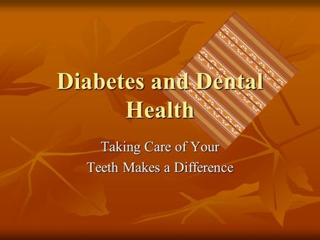 Diabetes and Dental Health Taking Care of Your Teeth Makes a Difference.