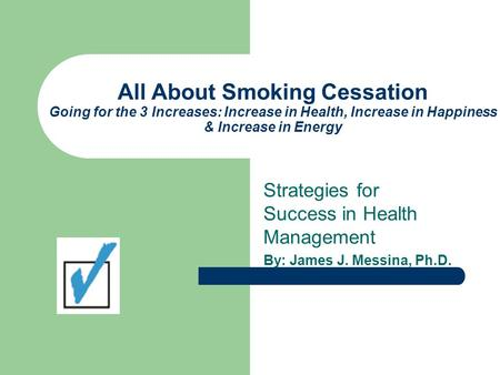 All About Smoking Cessation Going for the 3 Increases: Increase in Health, Increase in Happiness & Increase in Energy Strategies for Success in Health.
