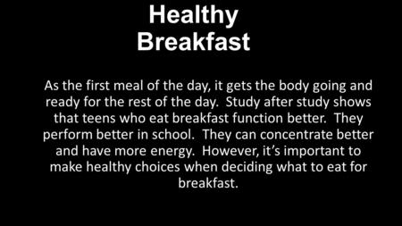 Healthy Breakfast As the first meal of the day, it gets the body going and ready for the rest of the day. Study after study shows that teens who eat breakfast.