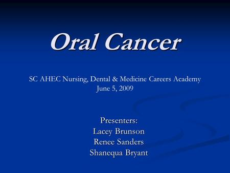 Oral Cancer Presenters: Lacey Brunson Renee Sanders Shanequa Bryant SC AHEC Nursing, Dental & Medicine Careers Academy June 5, 2009.