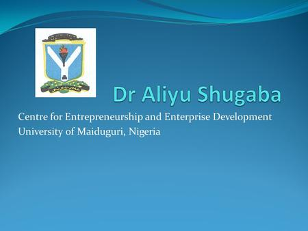 Centre for Entrepreneurship and Enterprise Development University of Maiduguri, Nigeria.