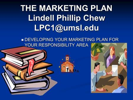 THE MARKETING PLAN Lindell Phillip Chew DEVELOPING YOUR MARKETING PLAN FOR YOUR RESPONSIBILITY AREA DEVELOPING YOUR MARKETING PLAN FOR YOUR.