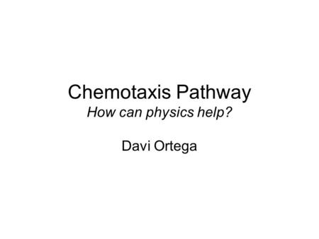 Chemotaxis Pathway How can physics help? Davi Ortega.