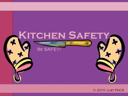 Kitchen Safety Be SAFE!!! © 2010 Just FACS. Kitchen Safety Tips for Preventing Burns/Fires Preventing Falls Preventing Cuts Preventing choking Preventing.