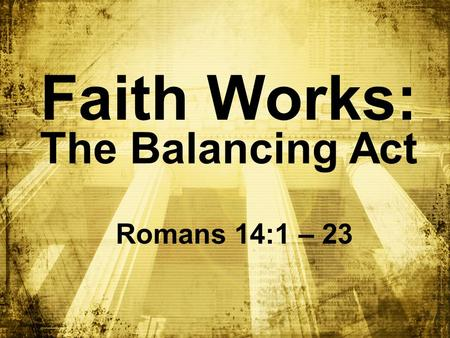 Faith Works: The Balancing Act Romans 14:1 – 23 1 1 1 1 1.
