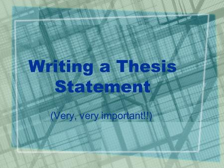 Writing a Thesis Statement (Very, very important!!)
