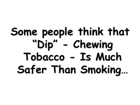 "Some people think that ""Dip"" - Chewing Tobacco - Is Much Safer Than Smoking…"
