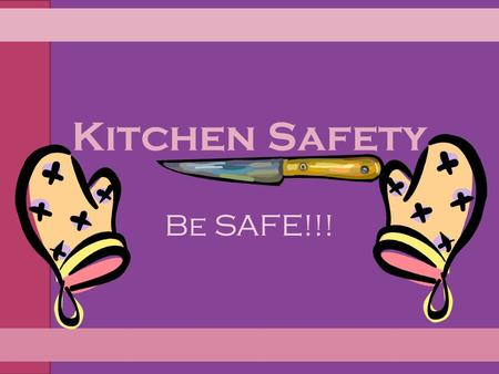 Kitchen Safety Be SAFE!!!. Kitchen Safety Tips for Preventing Burns/Fires Preventing Falls Preventing Cuts Preventing choking Preventing Electric Shock.