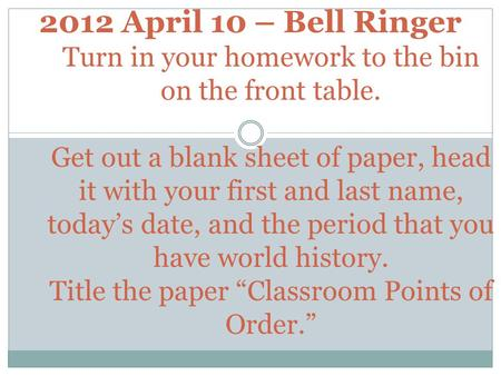 2012 April 10 – Bell Ringer Turn in your homework to the bin on the front table. Get out a blank sheet of paper, head it with your first and last name,