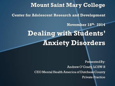 Mount Saint Mary College Center for Adolescent Research and Development November 18 th, 2014 Dealing with Students' Anxiety Disorders Presented By: Andrew.