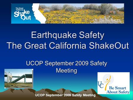 UCOP September 2009 Safety Meeting Earthquake Safety The Great California ShakeOut UCOP September 2009 Safety Meeting.