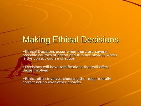 Making Ethical Decisions Ethical Decisions occur when there are several possible courses of action and it is not obvious which is the correct course of.